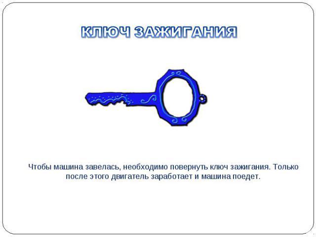 Чтобы машина завелась, необходимо повернуть ключ зажигания. Только после этого двигатель заработает и машина поедет.