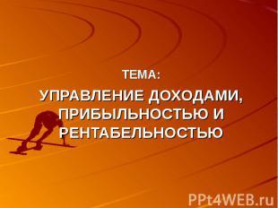 ТЕМА:УПРАВЛЕНИЕ ДОХОДАМИ, ПРИБЫЛЬНОСТЬЮ И РЕНТАБЕЛЬНОСТЬЮ