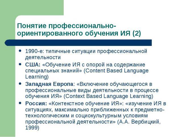 Понятие профессионально-ориентированного обучения ИЯ (2) 1990-е: типичные ситуации профессиональной деятельности США: «Обучение ИЯ с опорой на содержание специальных знаний» (Content Based Language Learning) Западная Европа: «Включение обучающегося …