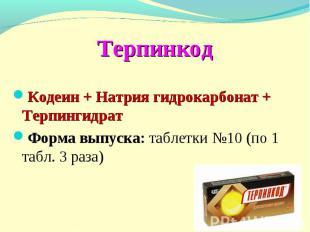 Терпинкод Кодеин + Натрия гидрокарбонат + Терпингидрат Форма выпуска: таблетки №