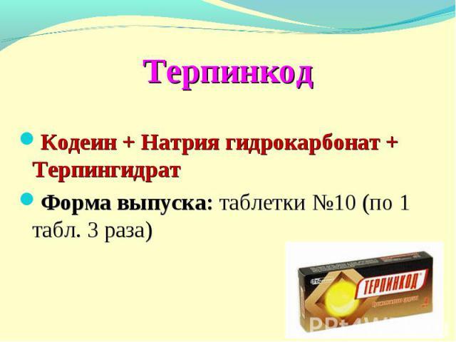 Терпинкод Кодеин + Натрия гидрокарбонат + Терпингидрат Форма выпуска: таблетки №10 (по 1 табл. 3 раза)