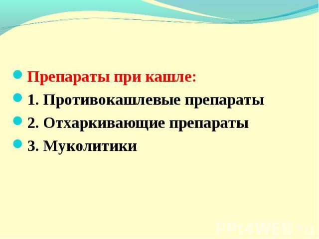 Препараты при кашле: 1. Противокашлевые препараты 2. Отхаркивающие препараты 3. Муколитики