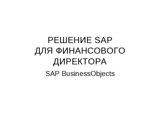 РЕШЕНИЕ SAP ДЛЯ ФИНАНСОВОГО ДИРЕКТОРА SAP BusinessObjects
