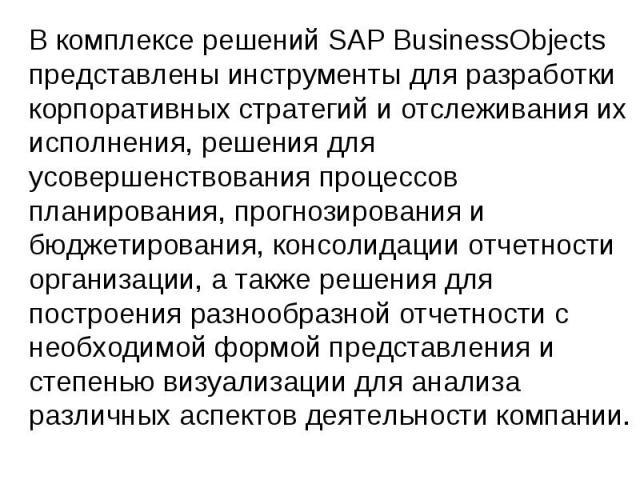 В комплексе решений SAP BusinessObjects представлены инструменты для разработки корпоративных стратегий и отслеживания их исполнения, решения для усовершенствования процессов планирования, прогнозирования и бюджетирования, консолидации отчетности ор…