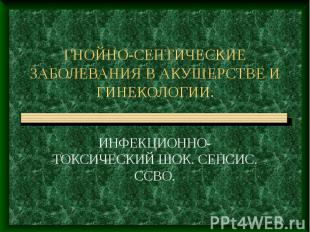 ГНОЙНО-СЕПТИЧЕСКИЕ ЗАБОЛЕВАНИЯ В АКУШЕРСТВЕ И ГИНЕКОЛОГИИ. ИНФЕКЦИОННО-ТОКСИЧЕСК