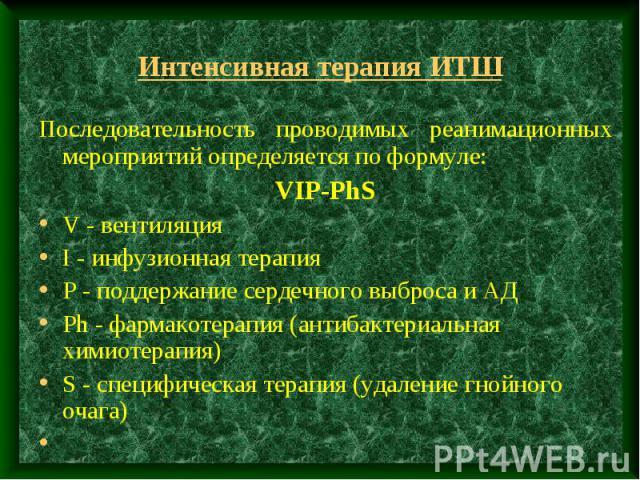 Интенсивная терапия ИТШ Последовательность проводимых реанимационных мероприятий определяется по формуле: VIP-PhS V - вентиляция I - инфузионная терапия Р - поддержание сердечного выброса и АД Ph - фармакотерапия (антибактериальная химиотерапия) S -…