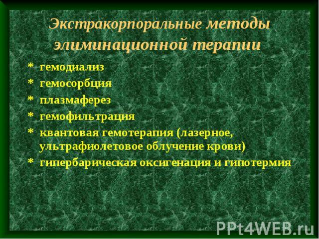 Экстракорпоральные методы элиминационной терапии * гемодиализ * гемосорбция * плазмаферез * гемофильтрация * квантовая гемотерапия (лазерное, ультрафиолетовое облучение крови) * гипербарическая оксигенация и гипотермия