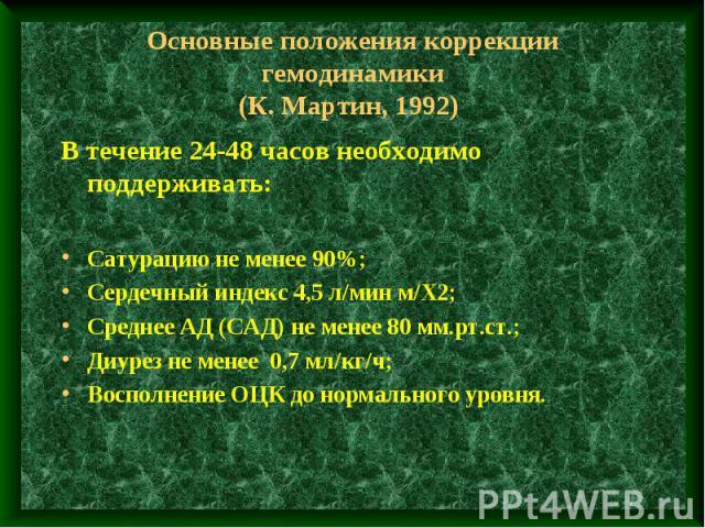Основные положения коррекции гемодинамики (К. Мартин, 1992) В течение 24-48 часов необходимо поддерживать: Сатурацию не менее 90%; Сердечный индекс 4,5 л/мин м/Х2; Среднее АД (САД) не менее 80 мм.рт.ст.; Диурез не менее 0,7 мл/кг/ч; Восполнение ОЦК …