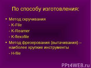 По способу изготовления: Метод скручивания - K-File - K-Reamer - K-flexofile Мет
