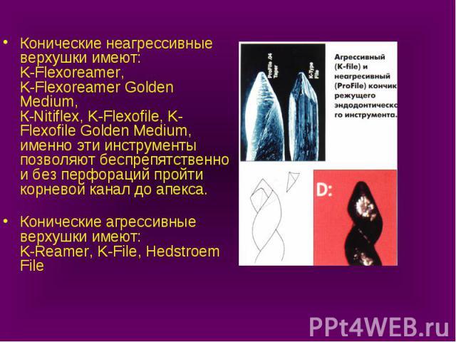Конические неагрессивные верхушки имеют: K-Flexoreamer, K-Flexoreamer Golden Medium, К-Nitiflex, K-Flexofile, K-Flexofile Golden Medium, именно эти инструменты позволяют беспрепятственно и без перфораций пройти корневой канал до апекса. Конические а…
