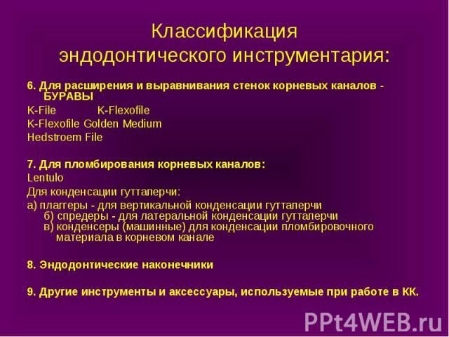 Классификация эндодонтического инструментария: 6. Для расширения и выравнивания стенок корневых каналов - БУРАВЫ K-File K-Flexofile K-Flexofile Golden Medium Hedstroem File 7. Для пломбирования корневых каналов: Lentulo Для конденсации гуттаперчи: а…