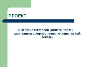 ПРОЕКТ «Развитие текстовой компетентности школьников среднего звена: ассоциативн