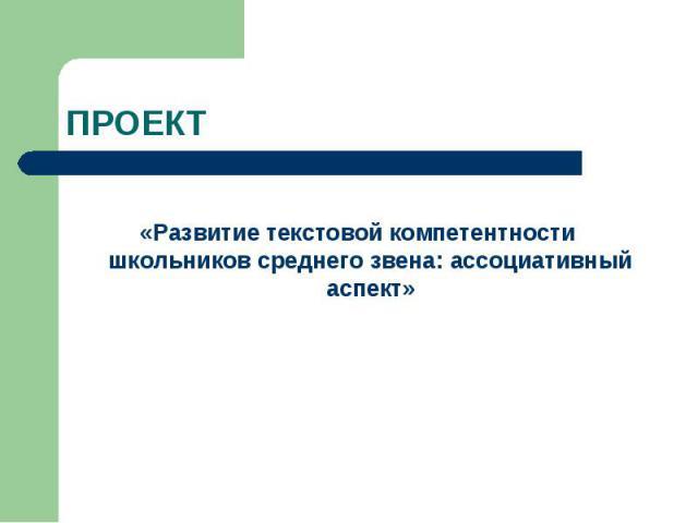 ПРОЕКТ «Развитие текстовой компетентности школьников среднего звена: ассоциативный аспект»