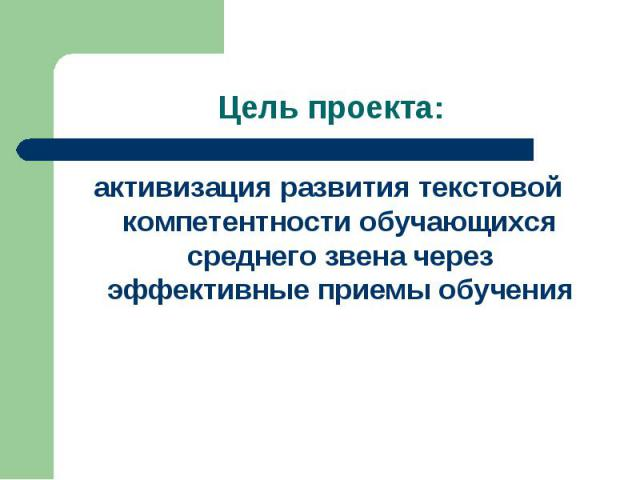 Цель проекта: активизация развития текстовой компетентности обучающихся среднего звена через эффективные приемы обучения
