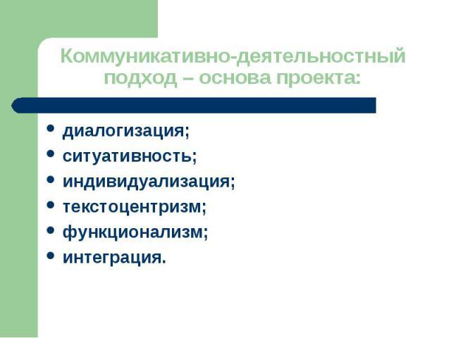 Коммуникативно-деятельностный подход – основа проекта: диалогизация; ситуативность; индивидуализация; текстоцентризм; функционализм; интеграция.
