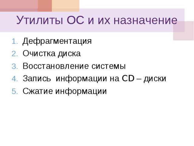 Утилиты ОС и их назначение 1. Дефрагментация 2. Очистка диска 3. Восстановление системы 4. Запись информации на CD – диски 5. Сжатие информации