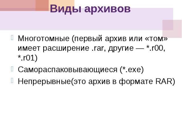 Виды архивов Многотомные ( первый архив или « том » имеет расширение.rar, другие *.r00, *.r01) Самораспаковывающиеся (*. ехе ) Непрерывные ( это архив в формате RAR)