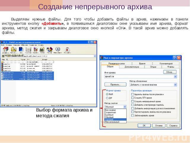 Создание непрерывного архива Выделяем нужные файлы. Для того чтобы добавить файлы в архив, нажимаем в панели инструментов кнопку «Добавить», в появившемся диалоговом окне указываем имя архива, формат архива, метод сжатия и закрываем диалоговое окно …