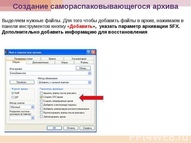 Создание самораспаковывающегося архива Выделяем нужные файлы. Для того чтобы добавить файлы в архив, нажимаем в панели инструментов кнопку «Добавить», указать параметр архивации SFX. Дополнительно добавить информацию для восстановления