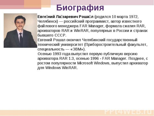 Биография Евгений Лазаревич Рошал (родился 10 марта 1972, Челябинск) российский программист, автор известного файлового менеджера FAR Manager, формата сжатия RAR, архиваторов RAR и WinRAR, популярных в России и странах бывшего СССР. Евгений Рошал ок…