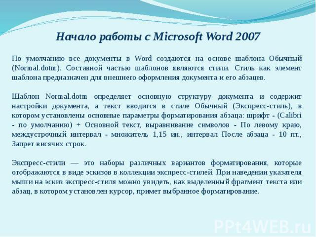 Начало работы с Microsoft Word 2007По умолчанию все документы в Word создаются на основе шаблона Обычный (Normal.dotm). Составной частью шаблонов являются стили. Стиль как элемент шаблона предназначен для внешнего оформления документа и его абзацев.…