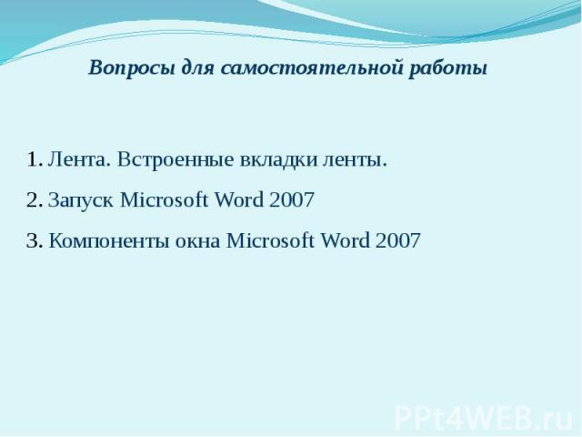 Вопросы для самостоятельной работы 1.Лента. Встроенные вкладки ленты. 2.Запуск Microsoft Word 2007 3.Компоненты окна Microsoft Word 2007