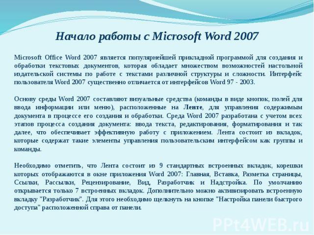 Начало работы с Microsoft Word 2007 Microsoft Office Word 2007 является популярнейшей прикладной программой для создания и обработки текстовых документов, которая обладает множеством возможностей настольной издательской системы по работе с текстами …