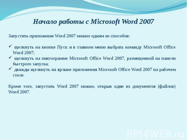Запустить приложение Word 2007 можно одним из способов: щелкнуть на кнопке Пуск и в главном меню выбрать команду Microsoft Office Word 2007; щелкнуть на пиктограмме Microsoft Office Word 2007, размещенной на панели быстрого запуска; дважды щелкнуть …