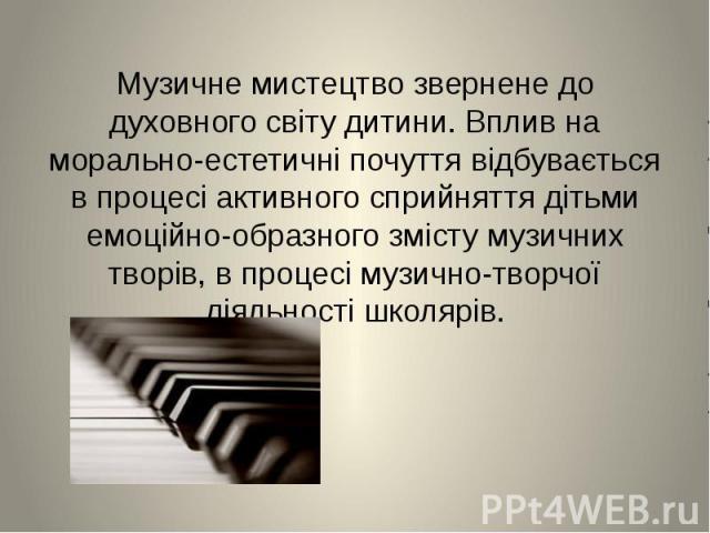 Музичне мистецтво звернене до духовного світу дитини.Вплив на морально-естетичні почуття відбувається в процесі активного сприйняття дітьми емоційно-образного змісту музичних творів, в процесі музично-творчої діяльності школярів.Музичне мистец…