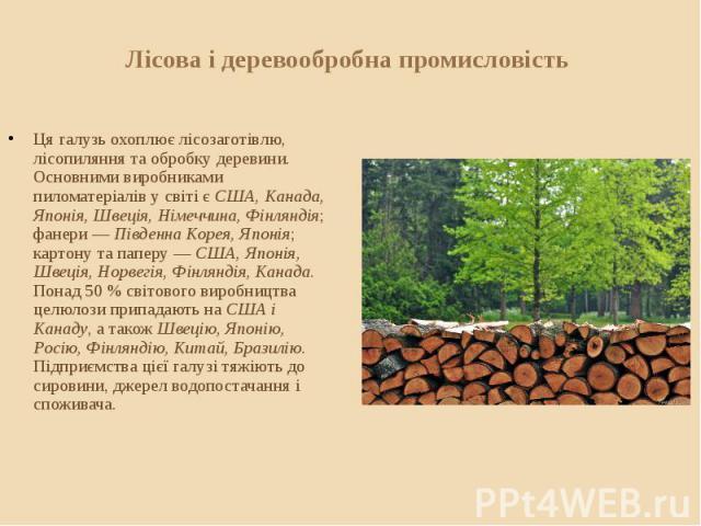 Лісова і деревообробна промисловість Ця галузь охоплює лісозаготівлю, лісопиляння та обробку деревини. Основними виробниками пиломатеріалів у світі є США, Канада, Японія, Швеція, Німеччина, Фінляндія; фанери — Південна Корея, Японія; картону та папе…