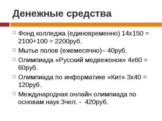 Денежные средства Фонд колледжа (единовременно) 14х150 = 2100+100 = 2200руб.Мытье полов (ежемесячно)– 40руб.Олимпиада «Русский медвежонок» 4х60 = 60руб.Олимпиада по информатике «Кит» 3х40 = 120руб.Международная онлайн олимпиада по основам наук 3чел.…