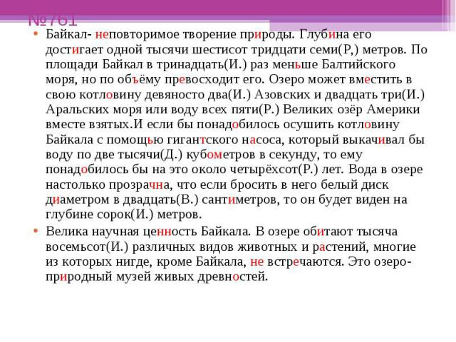 №761 Байкал- неповторимое творение природы. Глубина его достигает одной тысячи шестисот тридцати семи(Р,) метров. По площади Байкал в тринадцать(И.) раз меньше Балтийского моря, но по объёму превосходит его. Озеро может вместить в свою котловину дев…