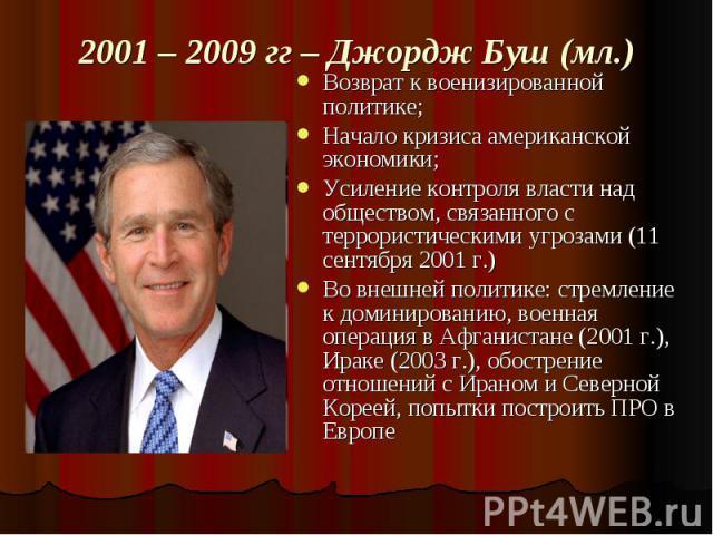2001 – 2009 гг – Джордж Буш (мл.) Возврат к военизированной политике;Начало кризиса американской экономики;Усиление контроля власти над обществом, связанного с террористическими угрозами (11 сентября 2001 г.)Во внешней политике: стремление к доминир…