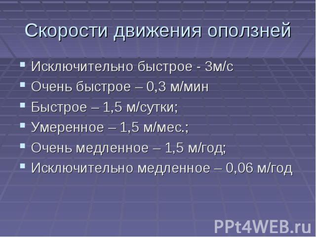 Скорости движения оползней Исключительно быстрое - 0м/сОчень быстрое – 0,3 м/минБыстрое – 0,5 м/сутки;Умеренное – 0,5 м/мес.;Очень медленное – 0,5 м/год;Исключительно медленное – 0,06 м/год