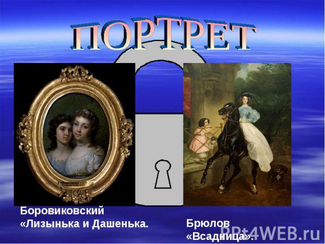 ПОРТРЕТБоровиковский «Лизынька и Дашенька.Брюлов «Всадница».