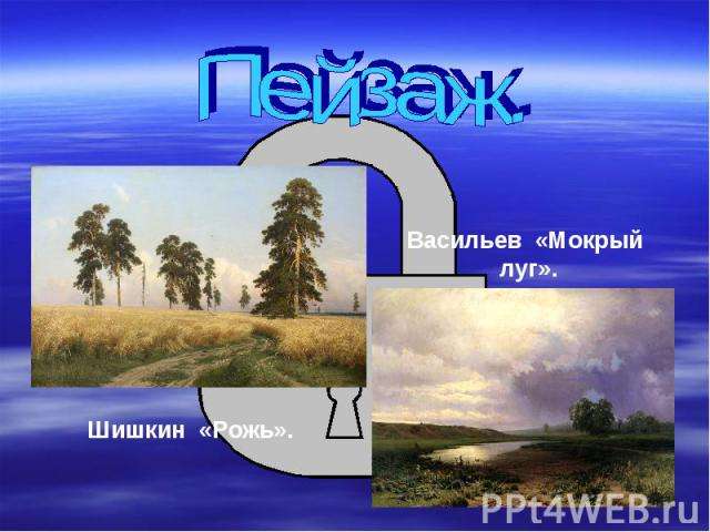 Пейзаж.Шишкин «Рожь».Васильев «Мокрый луг».