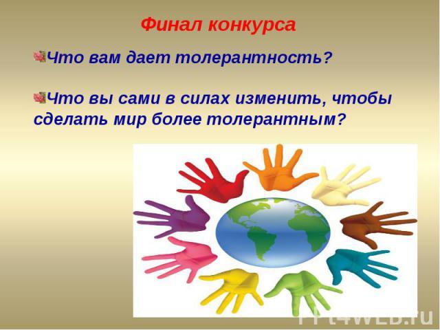 Финал конкурсаЧто вам дает толерантность?Что вы сами в силах изменить, чтобы сделать мир более толерантным?
