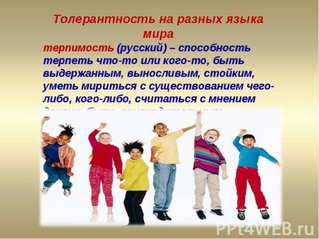Толерантность на разных языка миратерпимость (русский) – способность терпеть что-то или кого-то, быть выдержанным, выносливым, стойким, уметь мириться с существованием чего-либо, кого-либо, считаться с мнением других, быть снисходительным.