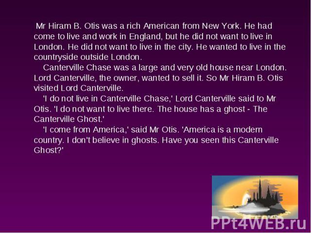 Mr Hiram B. Otis was a rich American from New York. He had come to live and work in England, but he did not want to live in London. He did not want to live in the city. He wanted to live in the countryside outside London. Canterville Chase was a lar…