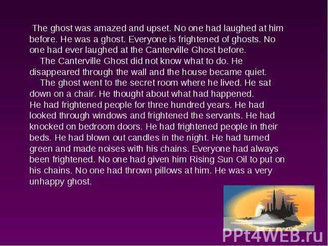 The ghost was amazed and upset. No one had laughed at him before. He was a ghost. Everyone is frightened of ghosts. No one had ever laughed at the Canterville Ghost before. The Canterville Ghost did not know what to do. He disappeared through the wa…
