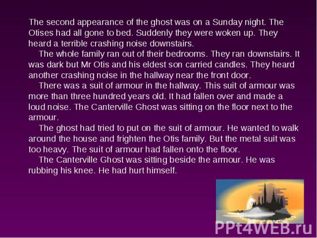 The second appearance of the ghost was on a Sunday night. The Otises had all gone to bed. Suddenly they were woken up. They heard a terrible crashing noise downstairs. The whole family ran out of their bedrooms. They ran downstairs. It was dark but …