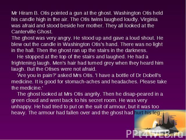Mr Hiram B. Otis pointed a gun at the ghost. Washington Otis held his candle high in the air. The Otis twins laughed loudly. Virginia was afraid and stood beside her mother. They all looked at the Canterville Ghost.The ghost was very angry. He stood…