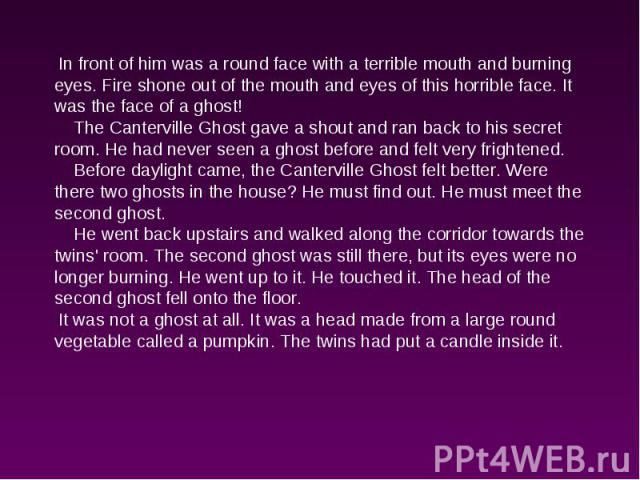 In front of him was a round face with a terrible mouth and burning eyes. Fire shone out of the mouth and eyes of this horrible face. It was the face of a ghost! The Canterville Ghost gave a shout and ran back to his secret room. He had never seen a …