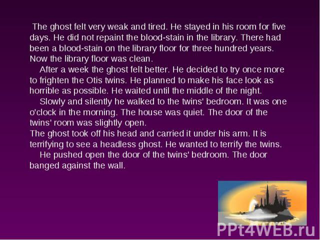 The ghost felt very weak and tired. He stayed in his room for five days. He did not repaint the blood-stain in the library. There had been a blood-stain on the library floor for three hundred years. Now the library floor was clean. After a week the …