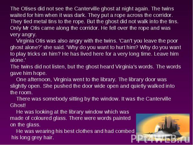 The Otises did not see the Canterville ghost at night again. The twins waited for him when it was dark. They put a rope across the corridor. They tied metal tins to the rope. But the ghost did not walk into the tins. Only Mr Otis came along the corr…