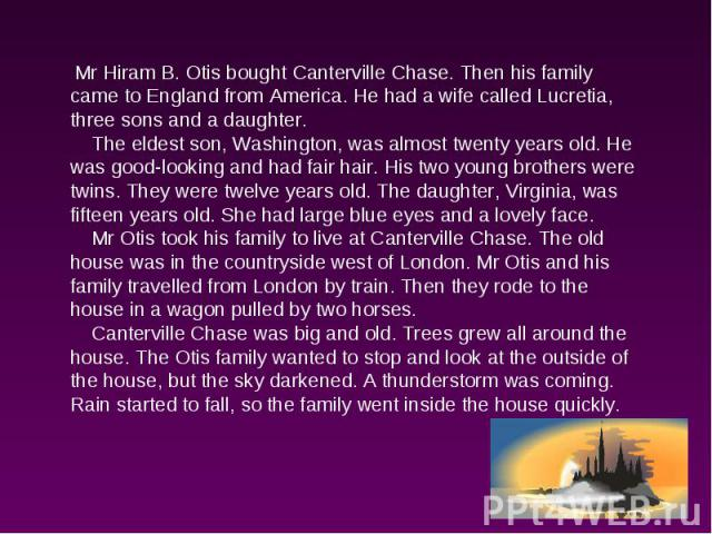 Mr Hiram B. Otis bought Canterville Chase. Then his family came to England from America. He had a wife called Lucretia, three sons and a daughter. The eldest son, Washington, was almost twenty years old. He was good-looking and had fair hair. His tw…