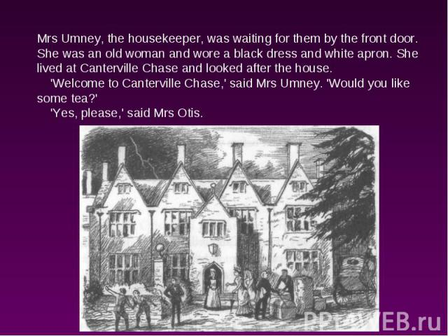 Mrs Umney, the housekeeper, was waiting for them by the front door. She was an old woman and wore a black dress and white apron. She lived at Canterville Chase and looked after the house. 'Welcome to Canterville Chase,' said Mrs Umney. 'Would you li…