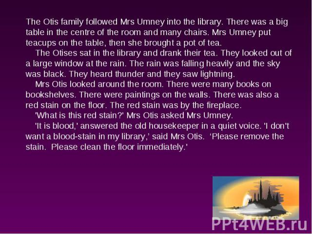 The Otis family followed Mrs Umney into the library. There was a big table in the centre of the room and many chairs. Mrs Umney put teacups on the table, then she brought a pot of tea. The Otises sat in the library and drank their tea. They looked o…