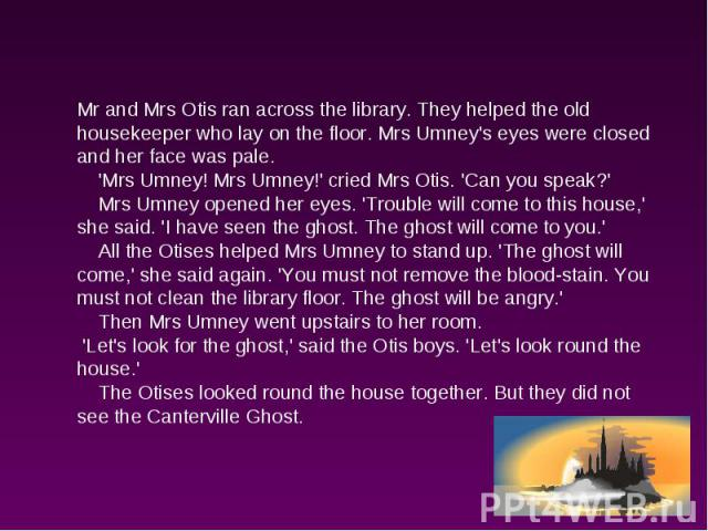 Mr and Mrs Otis ran across the library. They helped the old housekeeper who lay on the floor. Mrs Umney's eyes were closed and her face was pale. 'Mrs Umney! Mrs Umney!' cried Mrs Otis. 'Can you speak?' Mrs Umney opened her eyes. 'Trouble will come …