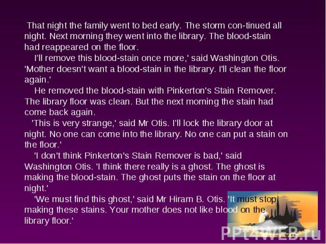 That night the family went to bed early. The storm continued all night. Next morning they went into the library. The blood-stain had reappeared on the floor. I'll remove this blood-stain once more,' said Washington Otis. 'Mother doesn't want a blood…